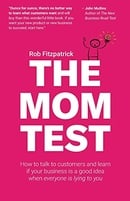 The Mom Test: How to talk to customers & learn if your business is a good idea when everyone is lyin