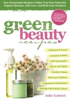 Green Beauty Recipes: Easy Homemade Recipes to Make Your Own Natural and Organic Skincare, Hair Care, and Body Care Products