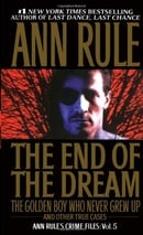 The End Of The Dream The Golden Boy Who Never Grew Up : Ann Rules Crime Files Volume 5
