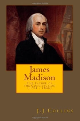 James Madison - The Father of the Constitution (1751 - 1836)
